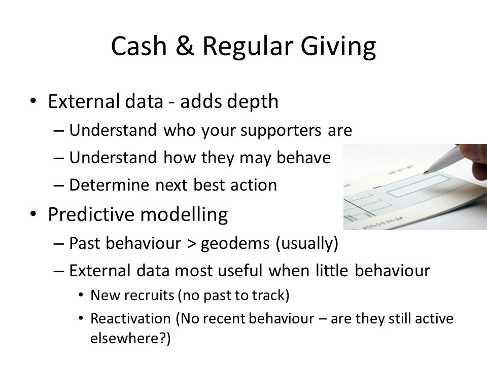 Cash & Regular Giving External data - adds depth – Understand who your supporters are – Understand how they may behave – Determine next best action Predictive modelling – Past behaviour > geodems (usually) – External data most useful when little behaviour New recruits (no past to track) Reactivation (No recent behaviour – are they still active elsewhere )
