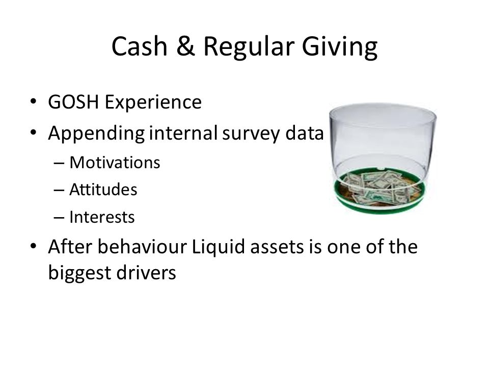 Cash & Regular Giving GOSH Experience Appending internal survey data – Motivations – Attitudes – Interests After behaviour Liquid assets is one of the biggest drivers