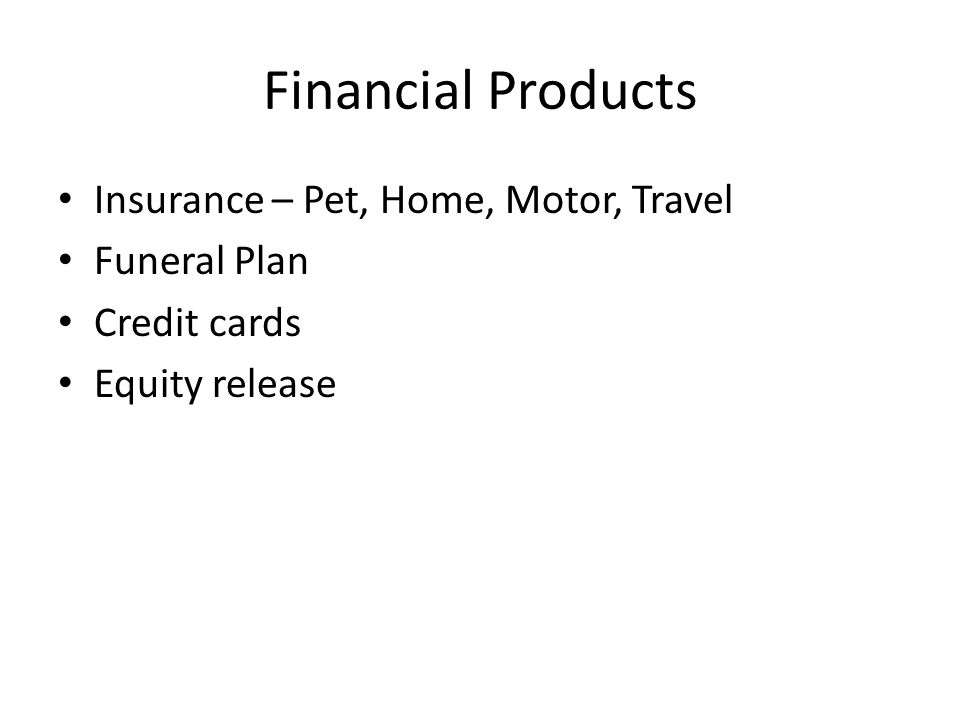 Financial Products Insurance – Pet, Home, Motor, Travel Funeral Plan Credit cards Equity release