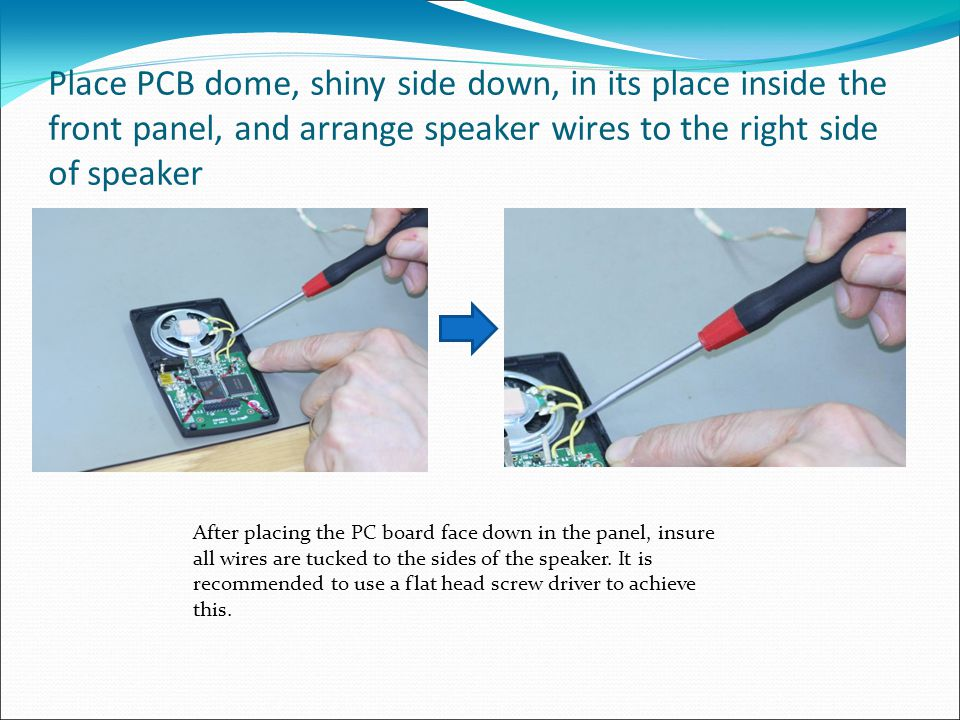 Place PCB dome, shiny side down, in its place inside the front panel, and arrange speaker wires to the right side of speaker After placing the PC board face down in the panel, insure all wires are tucked to the sides of the speaker.