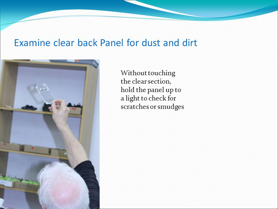 Examine clear back Panel for dust and dirt Without touching the clear section, hold the panel up to a light to check for scratches or smudges