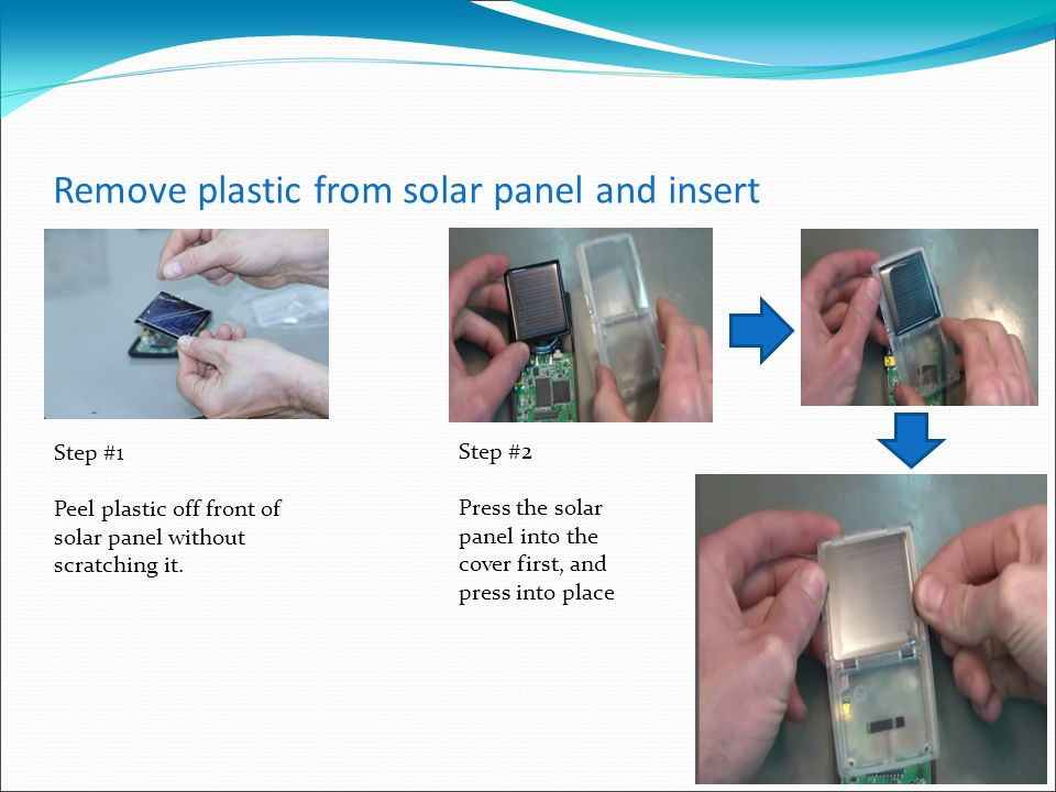 Remove plastic from solar panel and insert Step #1 Peel plastic off front of solar panel without scratching it.