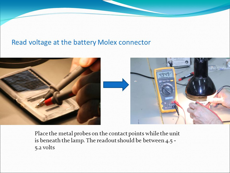 Read voltage at the battery Molex connector Place the metal probes on the contact points while the unit is beneath the lamp.
