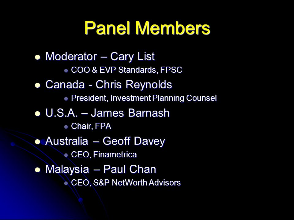 Panel Members Moderator – Cary List Moderator – Cary List COO & EVP Standards, FPSC COO & EVP Standards, FPSC Canada - Chris Reynolds Canada - Chris Reynolds President, Investment Planning Counsel President, Investment Planning Counsel U.S.A.