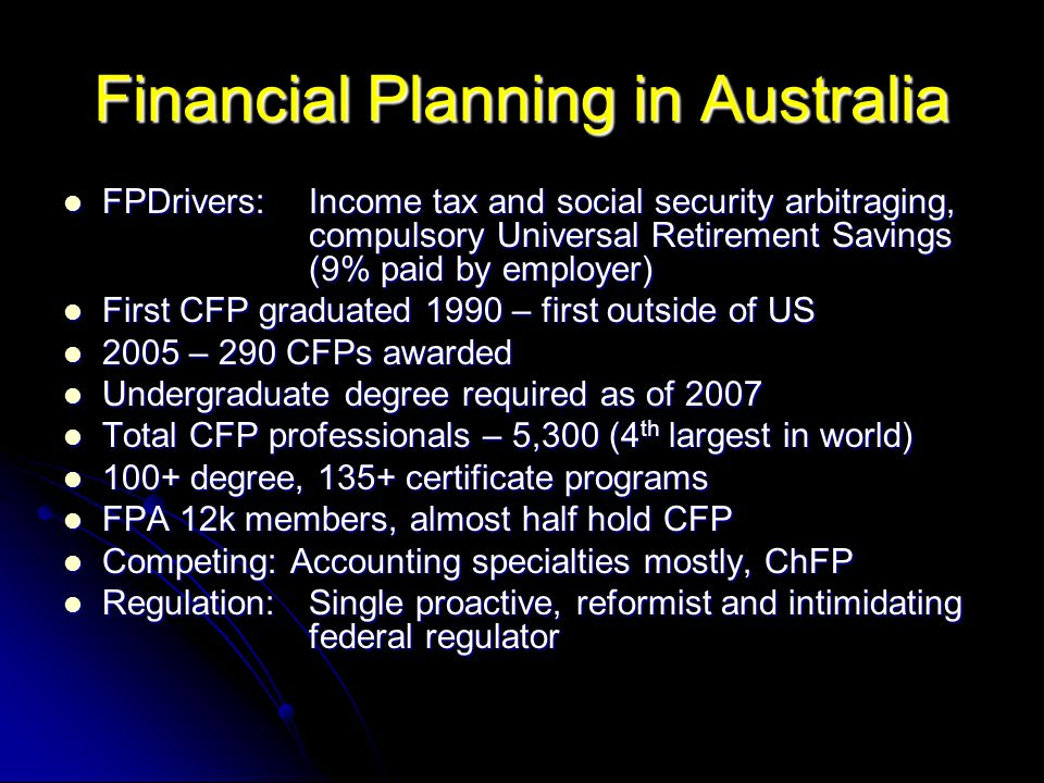 Financial Planning in Australia FPDrivers: Income tax and social security arbitraging, compulsory Universal Retirement Savings (9% paid by employer) FPDrivers: Income tax and social security arbitraging, compulsory Universal Retirement Savings (9% paid by employer) First CFP graduated 1990 – first outside of US First CFP graduated 1990 – first outside of US 2005 – 290 CFPs awarded 2005 – 290 CFPs awarded Undergraduate degree required as of 2007 Undergraduate degree required as of 2007 Total CFP professionals – 5,300 (4 th largest in world) Total CFP professionals – 5,300 (4 th largest in world) 100+ degree, 135+ certificate programs 100+ degree, 135+ certificate programs FPA 12k members, almost half hold CFP FPA 12k members, almost half hold CFP Competing: Accounting specialties mostly, ChFP Competing: Accounting specialties mostly, ChFP Regulation:Single proactive, reformist and intimidating federal regulator Regulation:Single proactive, reformist and intimidating federal regulator