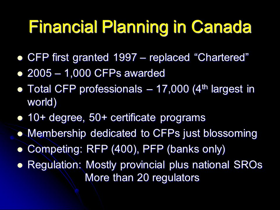 Financial Planning in Canada CFP first granted 1997 – replaced Chartered CFP first granted 1997 – replaced Chartered 2005 – 1,000 CFPs awarded 2005 – 1,000 CFPs awarded Total CFP professionals – 17,000 (4 th largest in world) Total CFP professionals – 17,000 (4 th largest in world) 10+ degree, 50+ certificate programs 10+ degree, 50+ certificate programs Membership dedicated to CFPs just blossoming Membership dedicated to CFPs just blossoming Competing: RFP (400), PFP (banks only) Competing: RFP (400), PFP (banks only) Regulation: Mostly provincial plus national SROs More than 20 regulators Regulation: Mostly provincial plus national SROs More than 20 regulators