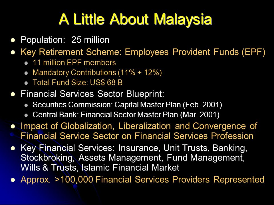 A Little About Malaysia Population: 25 million Key Retirement Scheme: Employees Provident Funds (EPF) 11 million EPF members Mandatory Contributions (11% + 12%) Total Fund Size: US$ 68 B Financial Services Sector Blueprint: Securities Commission: Capital Master Plan (Feb.