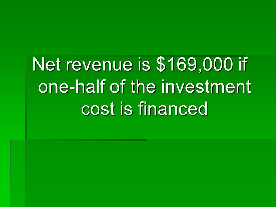 Net revenue is $169,000 if one-half of the investment cost is financed