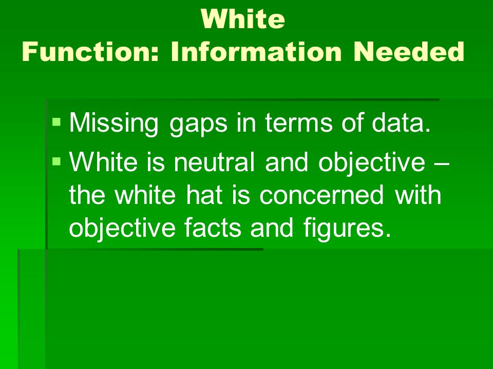 White Function: Information Needed Missing gaps in terms of data. White is neutral and objective – the white hat is concerned with objective facts and