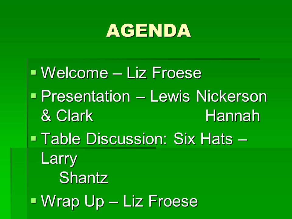 AGENDA Welcome – Liz Froese Welcome – Liz Froese Presentation – Lewis Nickerson & Clark Hannah Presentation – Lewis Nickerson & Clark Hannah Table Discussion: Six Hats – Larry Shantz Table Discussion: Six Hats – Larry Shantz Wrap Up – Liz Froese Wrap Up – Liz Froese