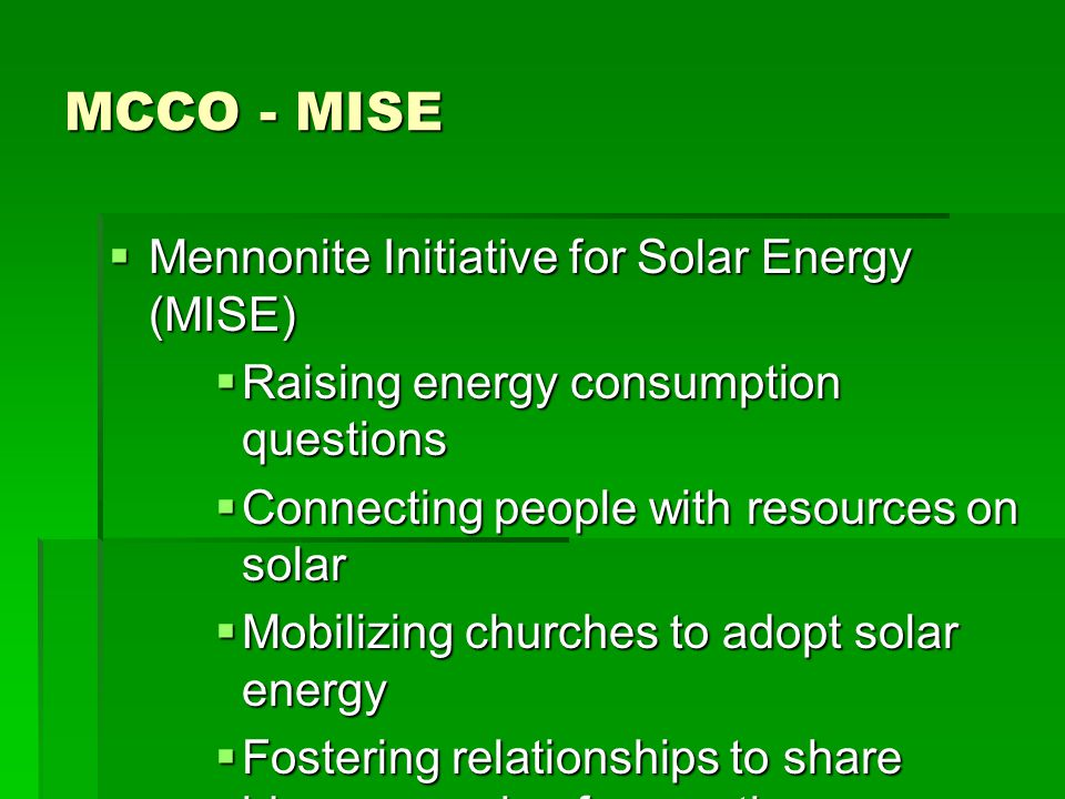 MCCO - MISE Mennonite Initiative for Solar Energy (MISE) Mennonite Initiative for Solar Energy (MISE) Raising energy consumption questions Raising energy consumption questions Connecting people with resources on solar Connecting people with resources on solar Mobilizing churches to adopt solar energy Mobilizing churches to adopt solar energy Fostering relationships to share ideas on caring for creation Fostering relationships to share ideas on caring for creationwww.mcco.org
