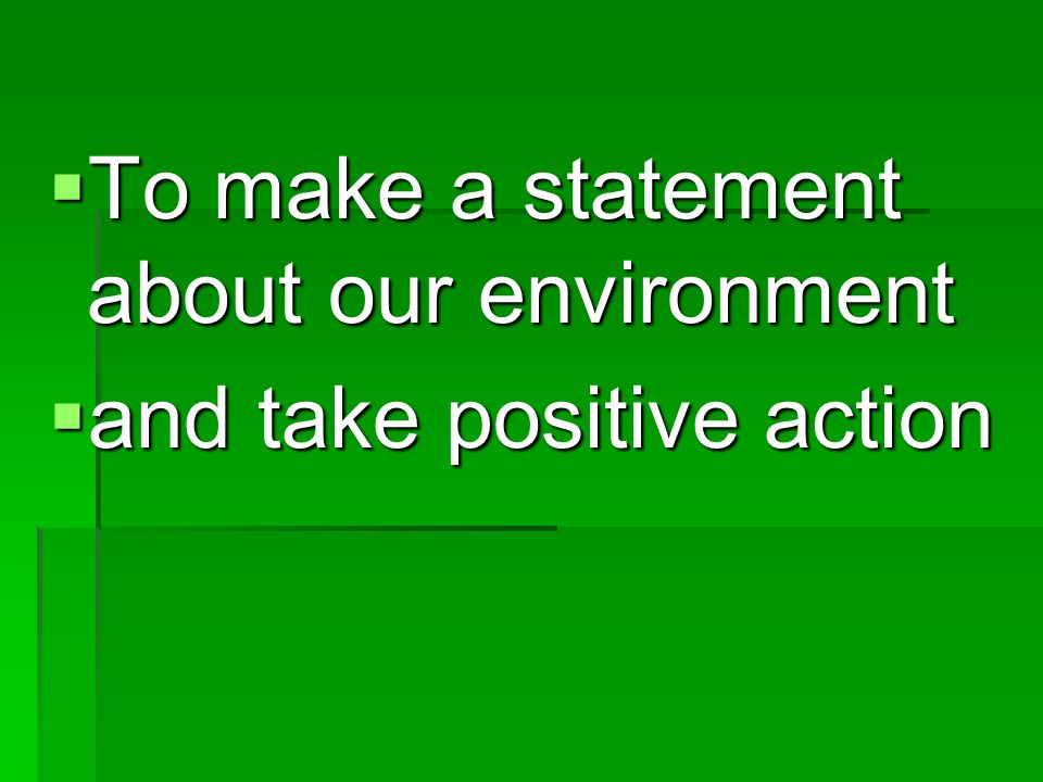 To make a statement about our environment To make a statement about our environment and take positive action and take positive action