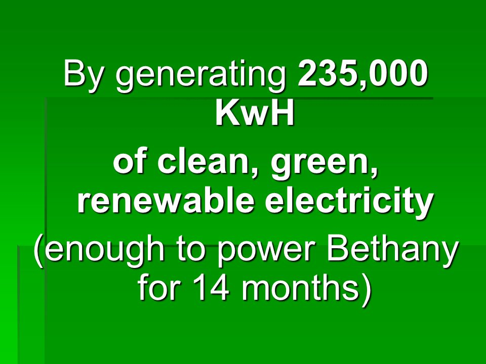 By generating 235,000 KwH of clean, green, renewable electricity (enough to power Bethany for 14 months)