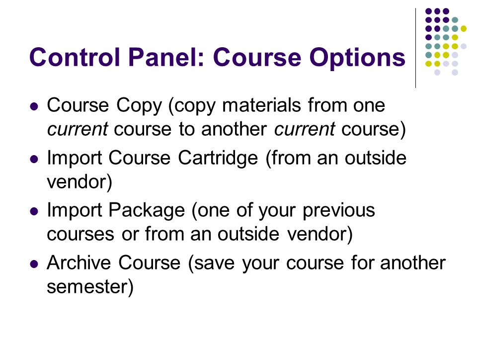 Control Panel: Course Options Course Copy (copy materials from one current course to another current course) Import Course Cartridge (from an outside vendor) Import Package (one of your previous courses or from an outside vendor) Archive Course (save your course for another semester)