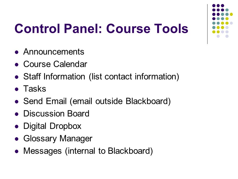 Control Panel: Course Tools Announcements Course Calendar Staff Information (list contact information) Tasks Send Email (email outside Blackboard) Discussion Board Digital Dropbox Glossary Manager Messages (internal to Blackboard)