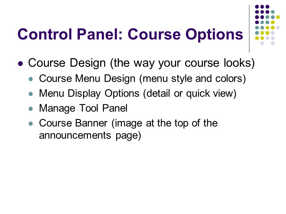 Control Panel: Course Options Course Design (the way your course looks) Course Menu Design (menu style and colors) Menu Display Options (detail or quick view) Manage Tool Panel Course Banner (image at the top of the announcements page)