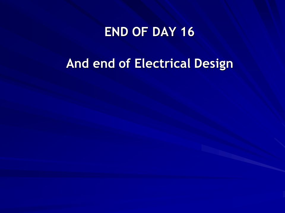 END OF DAY 16 And end of Electrical Design