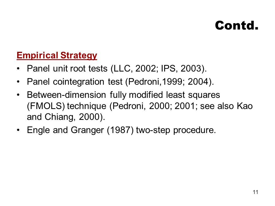 11 Contd. Empirical Strategy Panel unit root tests (LLC, 2002; IPS, 2003). Panel cointegration test (Pedroni,1999; 2004). Between-dimension fully modi