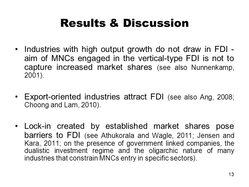 13 Results & Discussion Industries with high output growth do not draw in FDI - aim of MNCs engaged in the vertical-type FDI is not to capture increased market shares (see also Nunnenkamp, 2001).