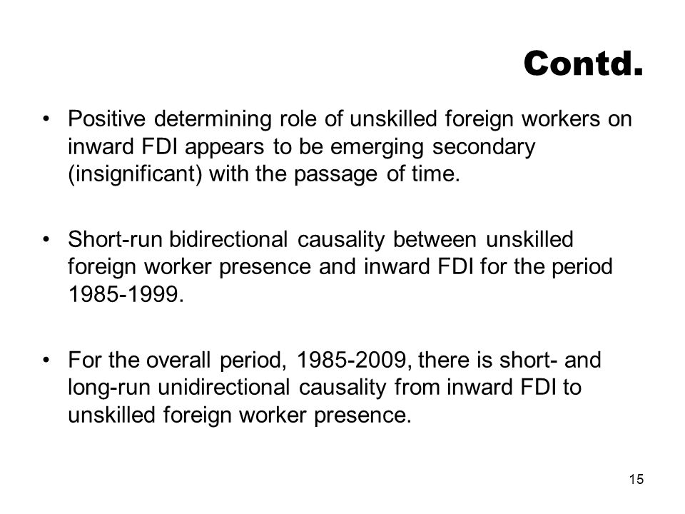 15 Contd. Positive determining role of unskilled foreign workers on inward FDI appears to be emerging secondary (insignificant) with the passage of ti