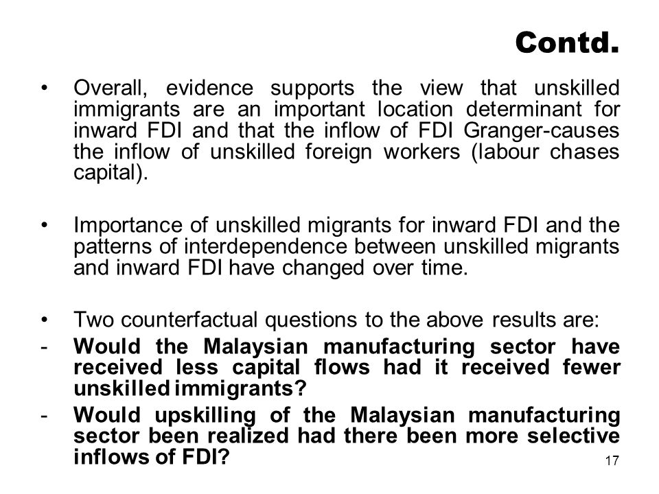 17 Contd. Overall, evidence supports the view that unskilled immigrants are an important location determinant for inward FDI and that the inflow of FD