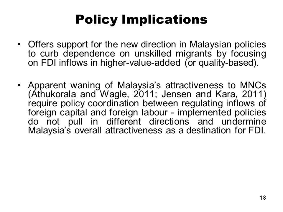 18 Policy Implications Offers support for the new direction in Malaysian policies to curb dependence on unskilled migrants by focusing on FDI inflows