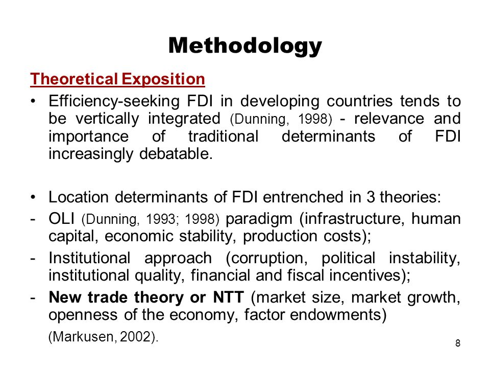 8 Methodology Theoretical Exposition Efficiency-seeking FDI in developing countries tends to be vertically integrated (Dunning, 1998) - relevance and importance of traditional determinants of FDI increasingly debatable.