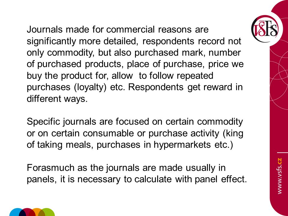 Journals made for commercial reasons are significantly more detailed, respondents record not only commodity, but also purchased mark, number of purchased products, place of purchase, price we buy the product for, allow to follow repeated purchases (loyalty) etc.