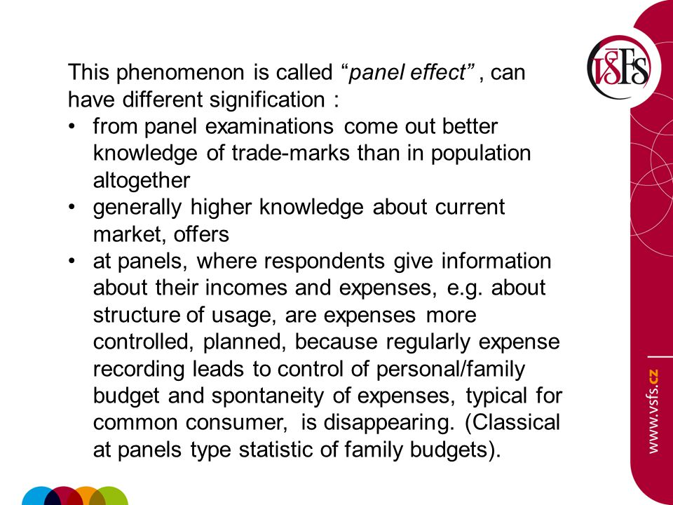 This phenomenon is called panel effect, can have different signification : from panel examinations come out better knowledge of trade-marks than in population altogether generally higher knowledge about current market, offers at panels, where respondents give information about their incomes and expenses, e.g.