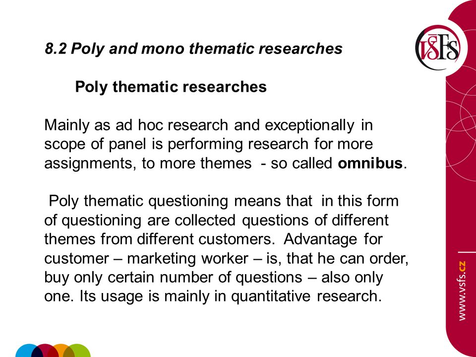 8.2 Poly and mono thematic researches Poly thematic researches Mainly as ad hoc research and exceptionally in scope of panel is performing research for more assignments, to more themes - so called omnibus.