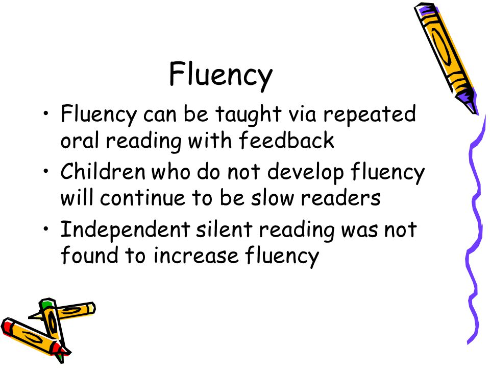 Fluency Fluency can be taught via repeated oral reading with feedback Children who do not develop fluency will continue to be slow readers Independent silent reading was not found to increase fluency
