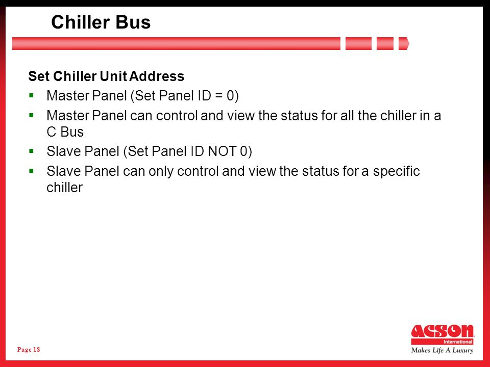Page 18 Set Chiller Unit Address Master Panel (Set Panel ID = 0) Master Panel can control and view the status for all the chiller in a C Bus Slave Pan