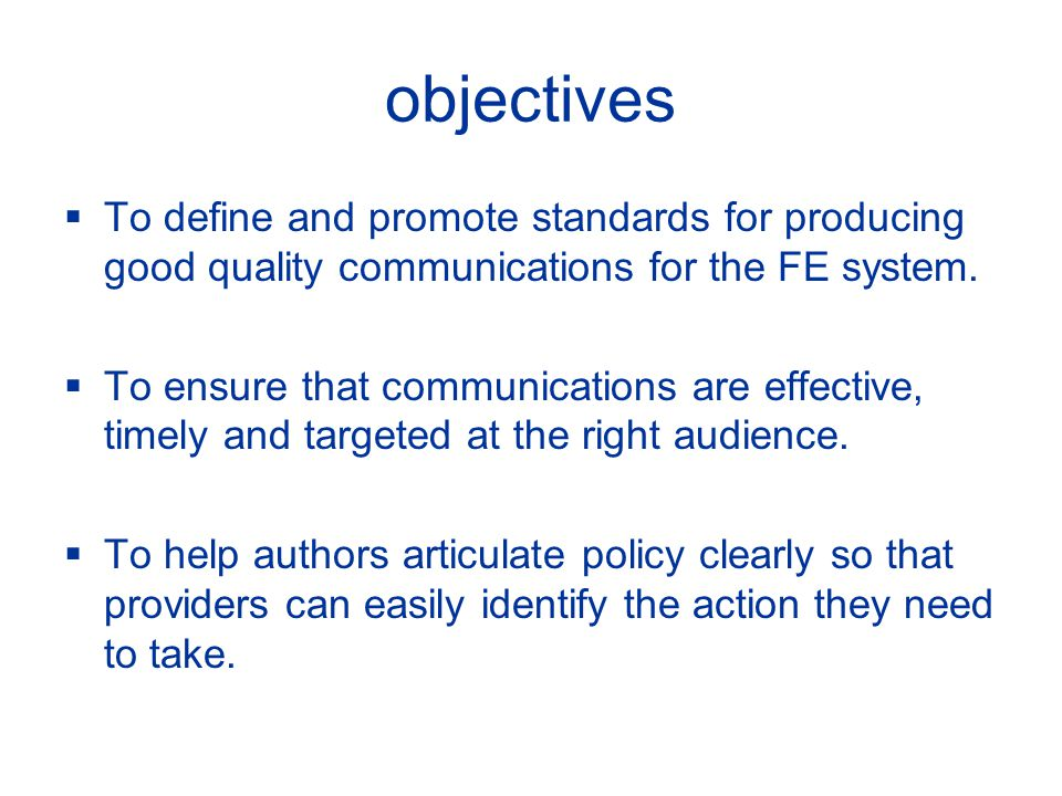 objectives To define and promote standards for producing good quality communications for the FE system.