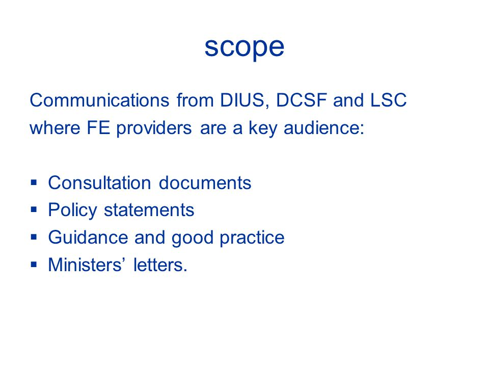 scope Communications from DIUS, DCSF and LSC where FE providers are a key audience: Consultation documents Policy statements Guidance and good practice Ministers letters.