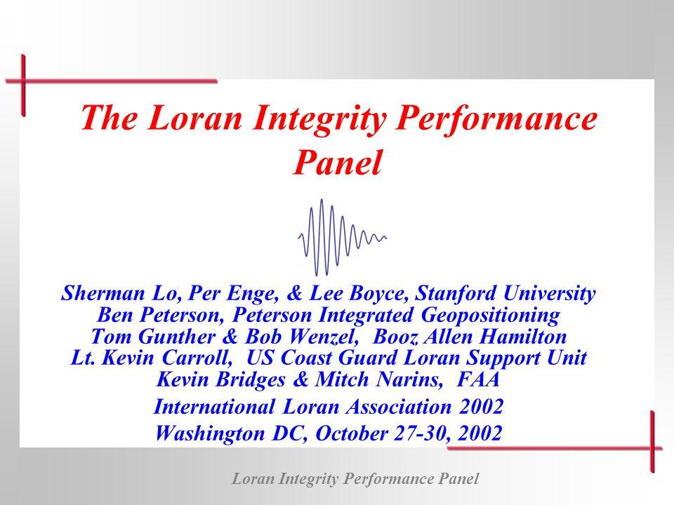 Loran Integrity Performance Panel The Loran Integrity Performance Panel Sherman Lo, Per Enge, & Lee Boyce, Stanford University Ben Peterson, Peterson