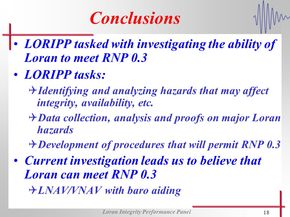 Loran Integrity Performance Panel 18 Conclusions LORIPP tasked with investigating the ability of Loran to meet RNP 0.3 LORIPP tasks: QIdentifying and