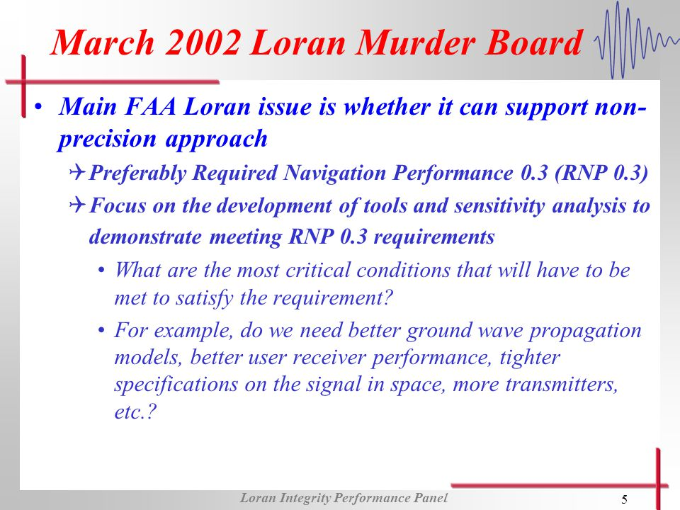 Loran Integrity Performance Panel 6 LORIPP Membership from academia, government, and industry QOperating under the direction of the FAAs Loran program office QExpertise in safety and integrity analysis; fault tree analysis; digital signal processing and all-in-view receiver development; Loran infrastructure modernization; etc.