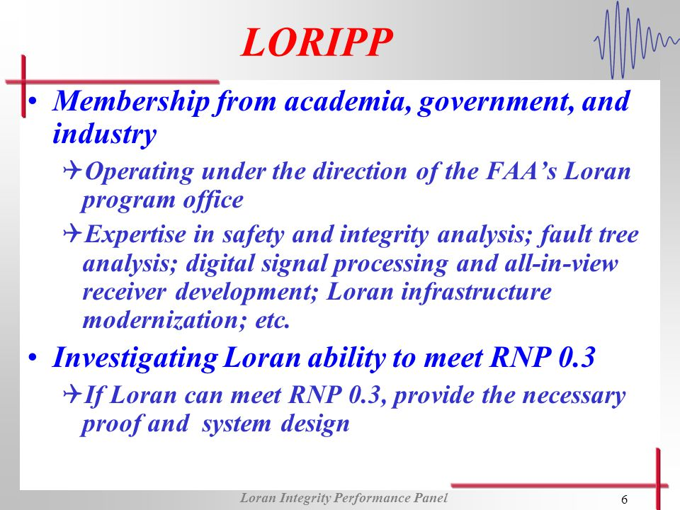 Loran Integrity Performance Panel 6 LORIPP Membership from academia, government, and industry QOperating under the direction of the FAAs Loran program