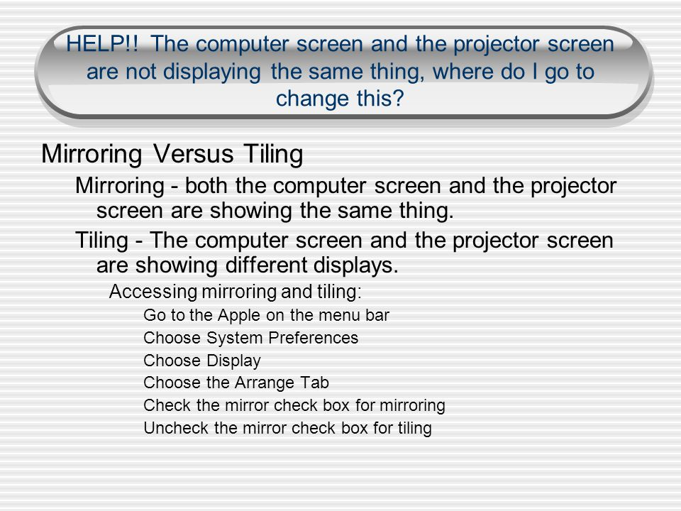 HELP!! The computer screen and the projector screen are not displaying the same thing, where do I go to change this? Mirroring Versus Tiling Mirroring