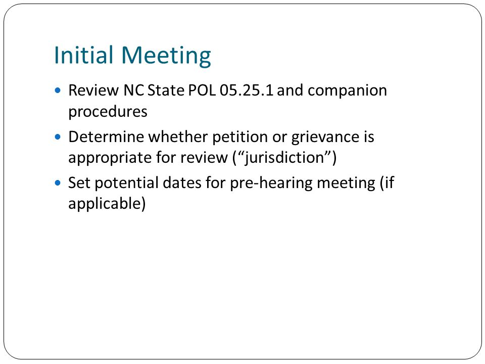 Initial Meeting Review NC State POL 05.25.1 and companion procedures Determine whether petition or grievance is appropriate for review (jurisdiction) Set potential dates for pre-hearing meeting (if applicable)