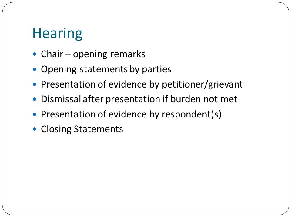 Hearing Chair – opening remarks Opening statements by parties Presentation of evidence by petitioner/grievant Dismissal after presentation if burden not met Presentation of evidence by respondent(s) Closing Statements