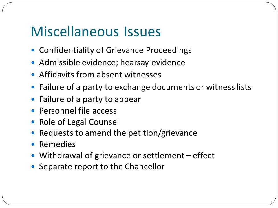 Miscellaneous Issues Confidentiality of Grievance Proceedings Admissible evidence; hearsay evidence Affidavits from absent witnesses Failure of a party to exchange documents or witness lists Failure of a party to appear Personnel file access Role of Legal Counsel Requests to amend the petition/grievance Remedies Withdrawal of grievance or settlement – effect Separate report to the Chancellor