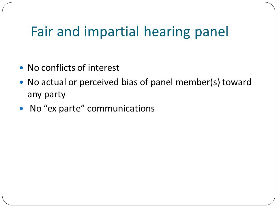 Fair and impartial hearing panel No conflicts of interest No actual or perceived bias of panel member(s) toward any party No ex parte communications