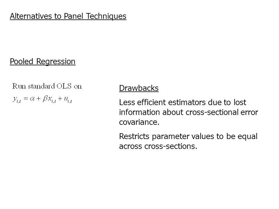 Alternatives to Panel Techniques Pooled Regression Drawbacks Less efficient estimators due to lost information about cross-sectional error covariance.