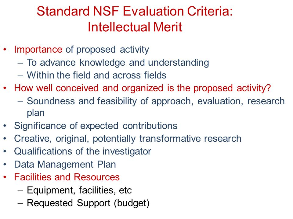 Standard NSF Evaluation Criteria: Intellectual Merit Importance of proposed activity –To advance knowledge and understanding –Within the field and across fields How well conceived and organized is the proposed activity.