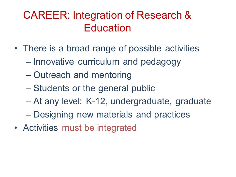 CAREER: Integration of Research & Education There is a broad range of possible activities –Innovative curriculum and pedagogy –Outreach and mentoring –Students or the general public –At any level: K-12, undergraduate, graduate –Designing new materials and practices Activities must be integrated