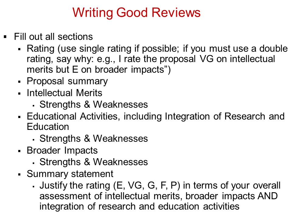Writing Good Reviews Fill out all sections Rating (use single rating if possible; if you must use a double rating, say why: e.g., I rate the proposal VG on intellectual merits but E on broader impacts) Proposal summary Intellectual Merits Strengths & Weaknesses Educational Activities, including Integration of Research and Education Strengths & Weaknesses Broader Impacts Strengths & Weaknesses Summary statement Justify the rating (E, VG, G, F, P) in terms of your overall assessment of intellectual merits, broader impacts AND integration of research and education activities