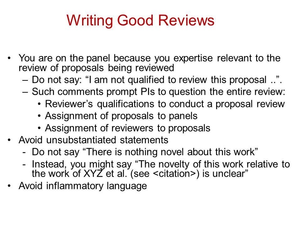 Writing Good Reviews You are on the panel because you expertise relevant to the review of proposals being reviewed –Do not say: I am not qualified to review this proposal...