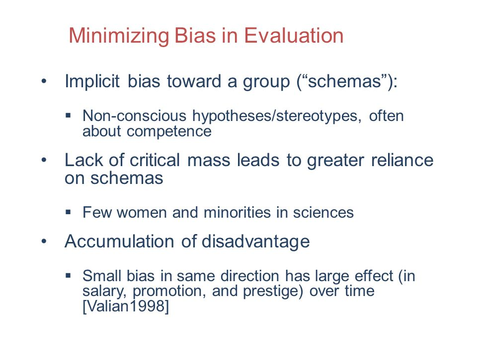 Implicit bias toward a group (schemas): Non-conscious hypotheses/stereotypes, often about competence Lack of critical mass leads to greater reliance on schemas Few women and minorities in sciences Accumulation of disadvantage Small bias in same direction has large effect (in salary, promotion, and prestige) over time [Valian1998] Minimizing Bias in Evaluation
