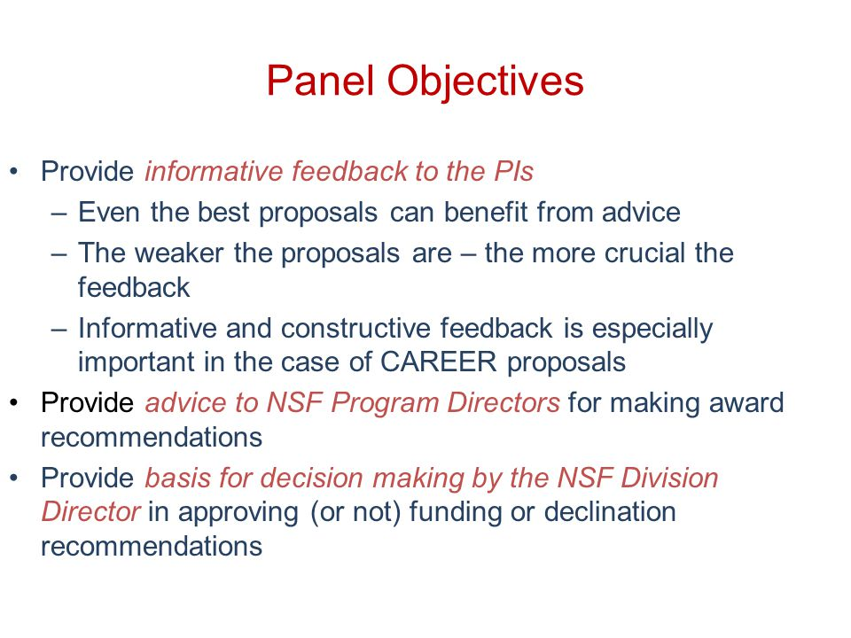 Panel Objectives Provide informative feedback to the PIs –Even the best proposals can benefit from advice –The weaker the proposals are – the more crucial the feedback –Informative and constructive feedback is especially important in the case of CAREER proposals Provide advice to NSF Program Directors for making award recommendations Provide basis for decision making by the NSF Division Director in approving (or not) funding or declination recommendations